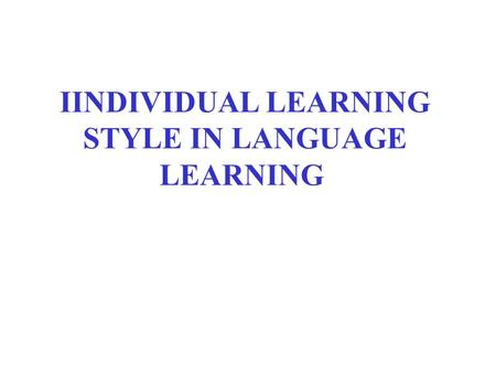IINDIVIDUAL LEARNING STYLE IN LANGUAGE LEARNING. Most children and adults can master some content - how they master, it is determined by individual learning.
