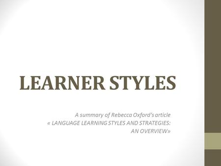 LEARNER STYLES A summary of Rebecca Oxford's article « LANGUAGE LEARNING STYLES AND STRATEGIES: AN OVERVIEW»