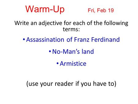 Warm-Up Fri, Feb 19 Write an adjective for each of the following terms: Assassination of Franz Ferdinand No-Man's land Armistice (use your reader if you.