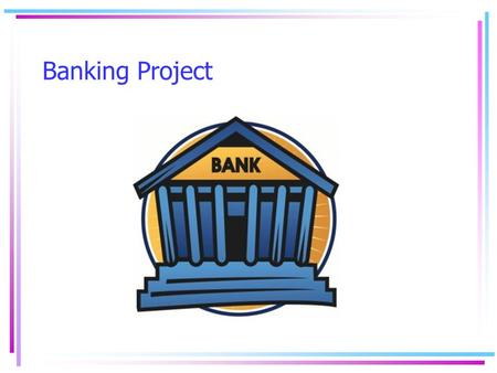Banking Project. Summary: This activity helps students experience the responsibility of finding a financial institution that fits their needs. Objective.