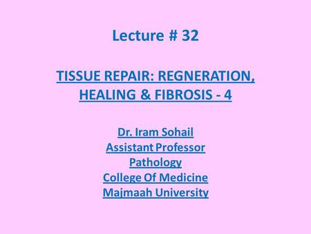 Lecture # 32 TISSUE REPAIR: REGNERATION, HEALING & FIBROSIS - 4 Dr. Iram Sohail Assistant Professor Pathology College Of Medicine Majmaah University.