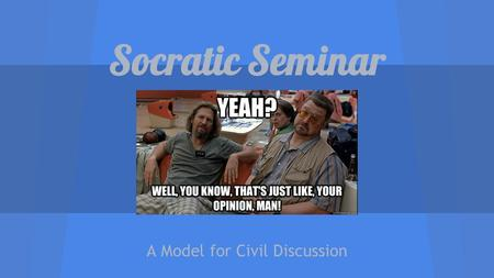 Socratic Seminar A Model for Civil Discussion. What is a Socratic Seminar? Teacher observes; students lead Students come prepared with notes and questions.