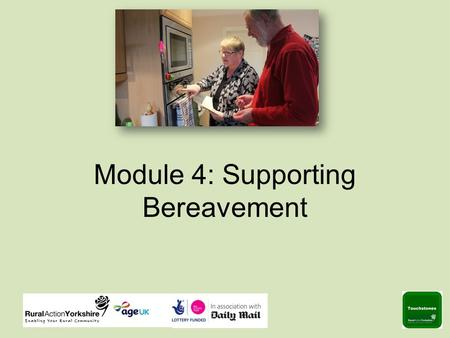 Module 4: Supporting Bereavement. Supportive Listening Listening is an important part of supporting someone who is bereaved. The next 2 slides are designed.