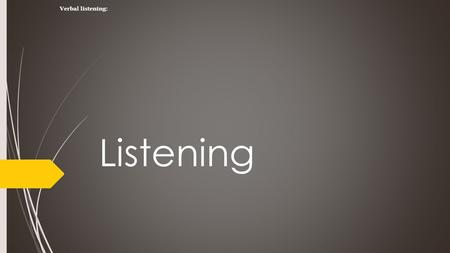 Listening Verbal listening:. The House Bunny What is listening  Listening is the process of receiving, constructing meaning form, and responding to.