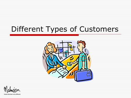 Different Types of Customers. Customers are people  Real customer service is about dealing with real people - who may be awkward, wound up and angry.