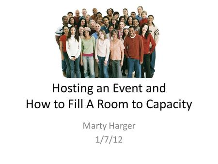 Hosting an Event and How to Fill A Room to Capacity Marty Harger 1/7/12.