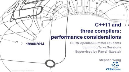 C++11 and three compilers: performance considerations CERN openlab Summer Students Lightning Talks Sessions Supervised by Pawel Szostek Stephen Wang ›