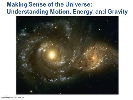 © 2014 Pearson Education, Inc. Making Sense of the Universe: Understanding Motion, Energy, and Gravity.