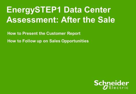 EnergySTEP1 Data Center Assessment: After the Sale How to Present the Customer Report How to Follow up on Sales Opportunities.