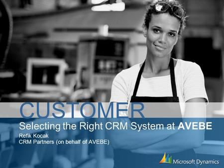 Selecting the Right CRM System at AVEBE Refik Kocak CRM Partners (on behalf of AVEBE) CUSTOMER.