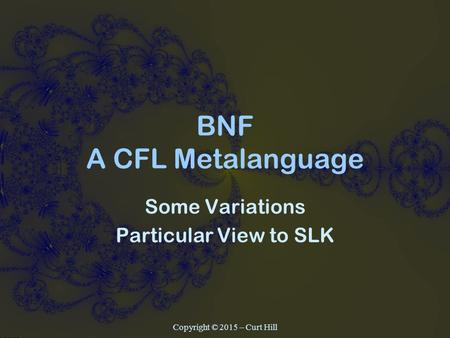 BNF A CFL Metalanguage Some Variations Particular View to SLK Copyright © 2015 – Curt Hill.