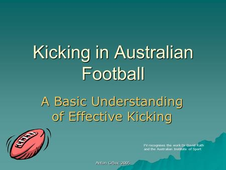 Anton Grbac 2005 Kicking in Australian Football A Basic Understanding of Effective Kicking FV recognises the work Dr David Rath and the Australian Institute.