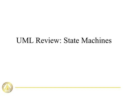 UML Review: State Machines. Sept. 17, 2003Lecture 5: CS660 Fall 20032 Overview States Transitions Activities Modeling object lifeline Creating well-structured.