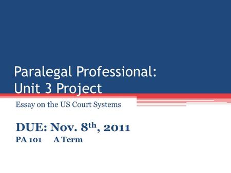 Paralegal Professional: Unit 3 Project Essay on the US Court Systems DUE: Nov. 8 th, 2011 PA 101 A Term.