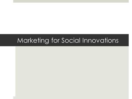 Marketing for Social Innovations. The fundamental questions for the Chief Marketing Officer:  What do you sell? – be specific  What is the size of the.