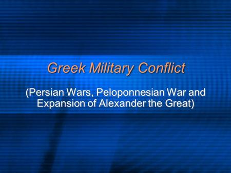 Greek Military Conflict (Persian Wars, Peloponnesian War and Expansion of Alexander the Great)