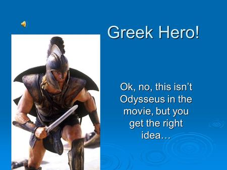 Greek Hero! Ok, no, this isn't Odysseus in the movie, but you get the right idea…