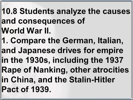 10.8 Students analyze the causes and consequences of World War II. 1. Compare the German, Italian, and Japanese drives for empire in the 1930s, including.