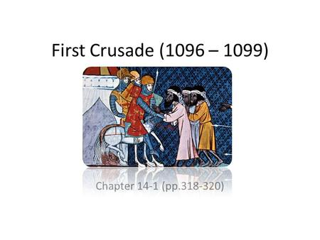 First Crusade (1096 – 1099) Chapter 14-1 (pp.318-320)