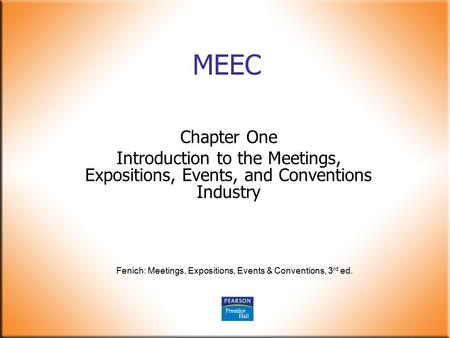 Fenich: Meetings, Expositions, Events & Conventions, 3 rd ed. MEEC Chapter One Introduction to the Meetings, Expositions, Events, and Conventions Industry.