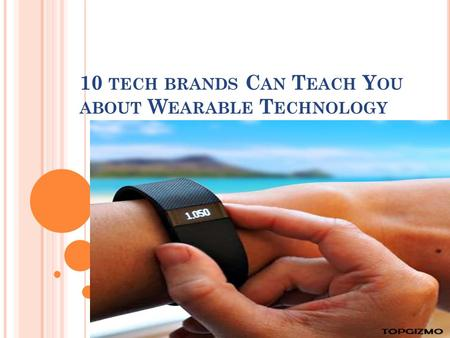 10 TECH BRANDS C AN T EACH Y OU ABOUT W EARABLE T ECHNOLOGY.