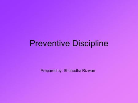 Preventive Discipline Prepared by: Shuhudha Rizwan.