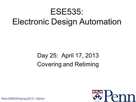 Penn ESE535 Spring 2013 -- DeHon 1 ESE535: Electronic Design Automation Day 25: April 17, 2013 Covering and Retiming.