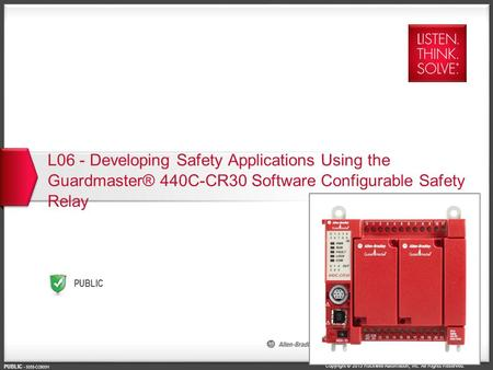Copyright © 2015 Rockwell Automation, Inc. All Rights Reserved. PUBLIC PUBLIC - 5058-CO900H L06 - Developing Safety Applications Using the Guardmaster®