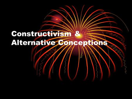 Constructivism & Alternative Conceptions. What is constructivism? What are the implications of constructivist theory for teaching?