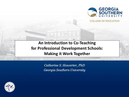 An Introduction to Co-Teaching for Professional Development Schools: Making it Work Together Catherine S. Howerter, PhD Georgia Southern University.