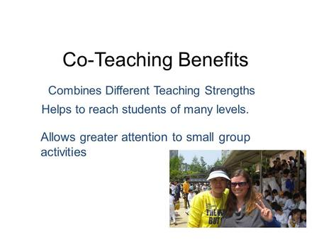 Co-Teaching Benefits Combines Different Teaching Strengths Allows greater attention to small group activities Helps to reach students of many levels.