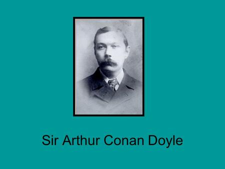 Sir Arthur Conan Doyle. Born May 22, 1859 in Edinburgh, Scotland Prosperous family, despite his father being an alcoholic Educated at a Jesuit boarding.