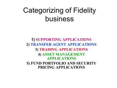 Categorizing of Fidelity business 1) SUPPORTING APPLICATIONS 2) TRANSFER AGENT APPLICATIONS 3) TRADING APPLICATIONS 4) ASSET MANAGEMENT APPLICATIONS 5)