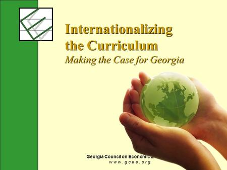 Georgia Council on Economic Education w w w. g c e e. o r g Internationalizing the Curriculum Making the Case for Georgia.