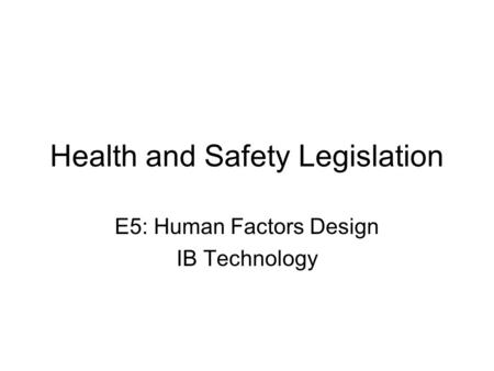 Health and Safety Legislation E5: Human Factors Design IB Technology.