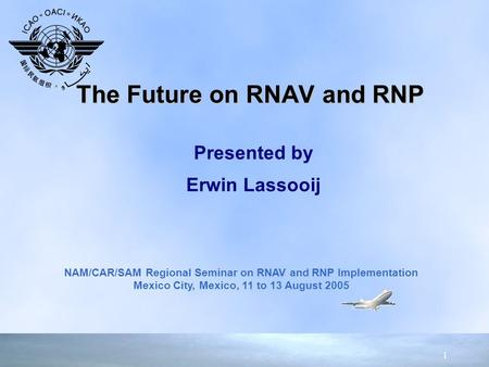 1 Presented by Erwin Lassooij Presented by Erwin Lassooij The Future on RNAV and RNP NAM/CAR/SAM Regional Seminar on RNAV and RNP Implementation Mexico.