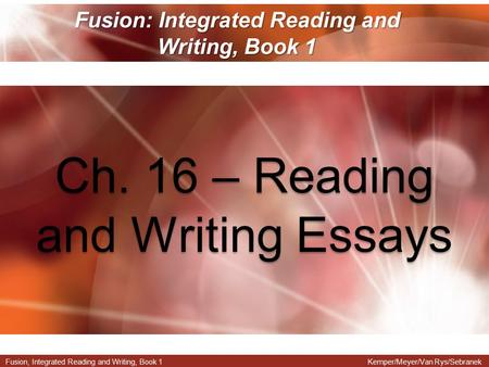 Fusion, Integrated Reading and Writing, Book 1Kemper/Meyer/Van Rys/Sebranek Fusion: Integrated Reading and Writing, Book 1 Ch. 16 – Reading and Writing.