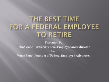 Presented by John Grobe – Retired Federal Employee and Educator And Vince Bono –Founder of Federal Employee Advocates.