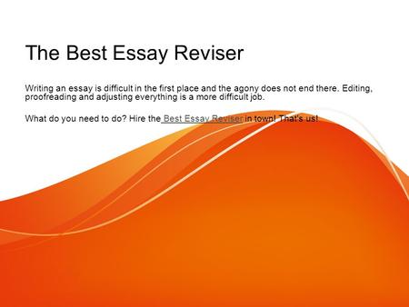 The Best Essay Reviser Writing an essay is difficult in the first place and the agony does not end there. Editing, proofreading and adjusting everything.
