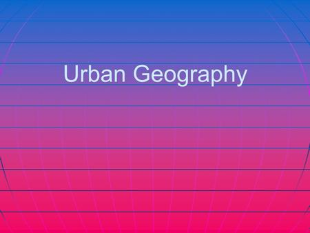 Urban Geography. What is it? The study of how people use space in cities. What is where? How are things arranged in relation to each other? Cities A city.