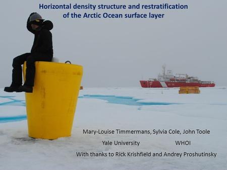 Horizontal density structure and restratification of the Arctic Ocean surface layer Mary-Louise Timmermans, Sylvia Cole, John Toole Yale University WHOI.