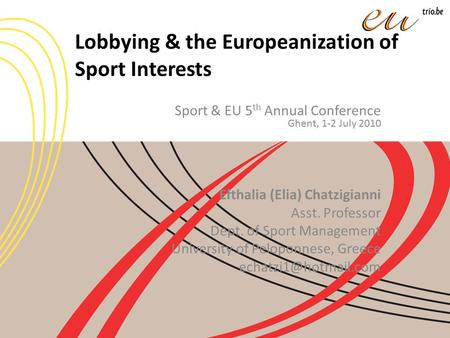 Lobbying & the Europeanization of Sport Interests Sport & EU 5 th Annual Conference Ghent, 1-2 July 2010 Efthalia (Elia) Chatzigianni Asst. Professor Dept.