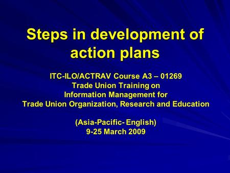 Steps in development of action plans ITC-ILO/ACTRAV Course A3 – 01269 Trade Union Training on Information Management for Trade Union Organization, Research.