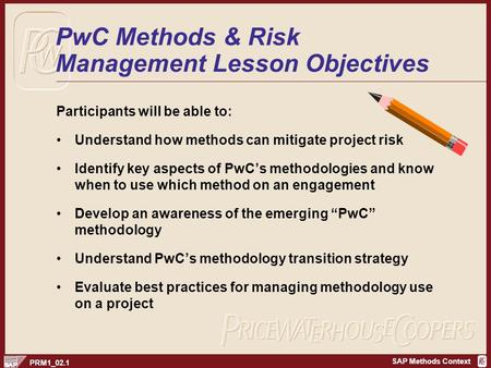 SAP Methods Context PRM1_02.1 PwC Methods & Risk Management Lesson Objectives Participants will be able to: Understand how methods can mitigate project.