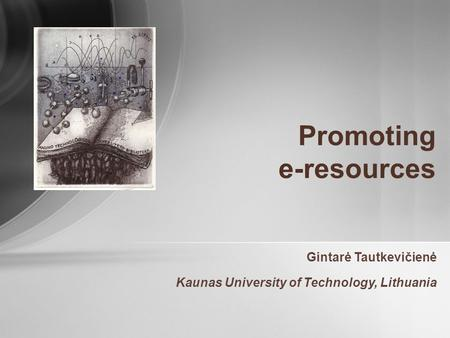 Promoting e-resources Gintarė Tautkevičienė Kaunas University of Technology, Lithuania.