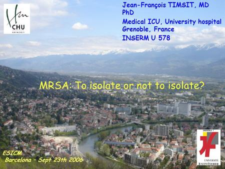 MRSA: To isolate or not to isolate? Jean-François TIMSIT, MD PhD Medical ICU, University hospital Grenoble, France INSERM U 578 ESICM Barcelona – Sept.