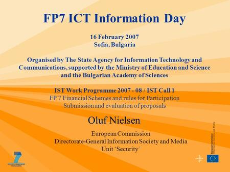 Oluf Nielsen FP7 ICT Information Day 16 February 2007 Sofia, Bulgaria Organised by The State Agency for Information Technology and Communications, supported.