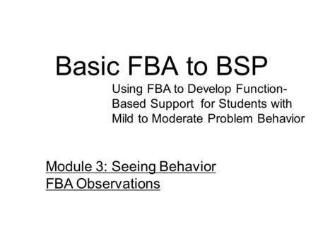 Basic FBA to BSP Using FBA to Develop Function- Based Support for Students with Mild to Moderate Problem Behavior Module 3: Seeing Behavior FBA Observations.