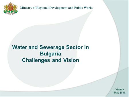 Ministry of Regional Development and Public Works Vienna May 2016 Water and Sewerage Sector in Bulgaria Challenges and Vision.