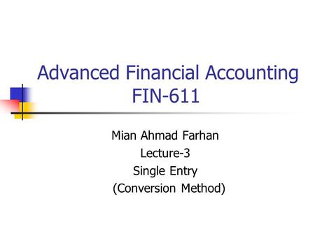 Advanced Financial Accounting FIN-611 Mian Ahmad Farhan Lecture-3 Single Entry (Conversion Method)